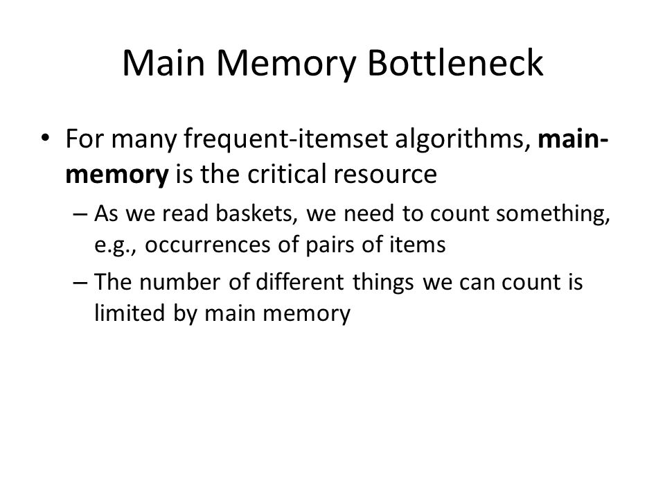 Main Memory Bottleneck For many frequent-itemset algorithms, main- memory is the critical resource – As we read baskets, we need to count something, e