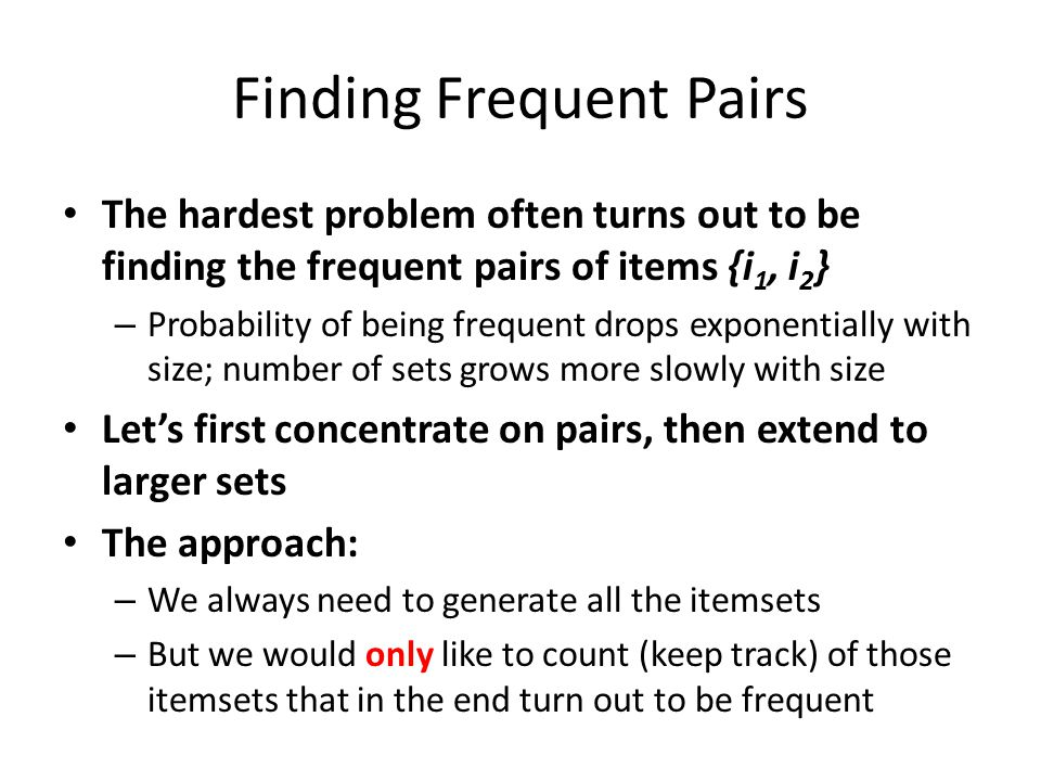 Finding Frequent Pairs The hardest problem often turns out to be finding the frequent pairs of items {i 1, i 2 } – Probability of being frequent drops
