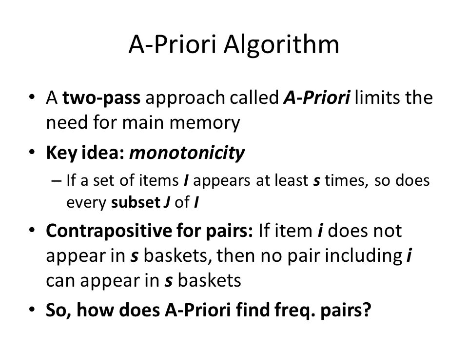A-Priori Algorithm A two-pass approach called A-Priori limits the need for main memory Key idea: monotonicity – If a set of items I appears at least s