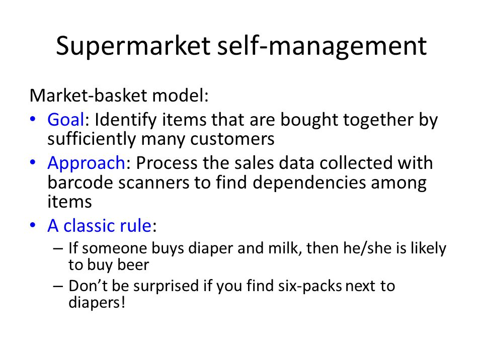 Supermarket self-management Market-basket model: Goal: Identify items that are bought together by sufficiently many customers Approach: Process the sa