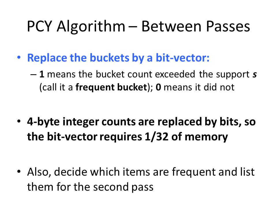PCY Algorithm – Between Passes Replace the buckets by a bit-vector: – 1 means the bucket count exceeded the support s (call it a frequent bucket); 0 m