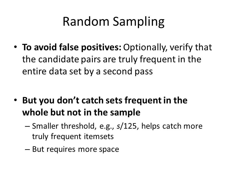 Random Sampling To avoid false positives: Optionally, verify that the candidate pairs are truly frequent in the entire data set by a second pass But y