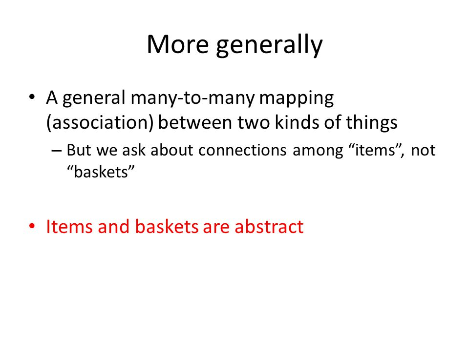 "More generally A general many-to-many mapping (association) between two kinds of things – But we ask about connections among ""items"", not ""baskets"" It"