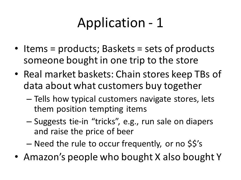 Application - 1 Items = products; Baskets = sets of products someone bought in one trip to the store Real market baskets: Chain stores keep TBs of dat