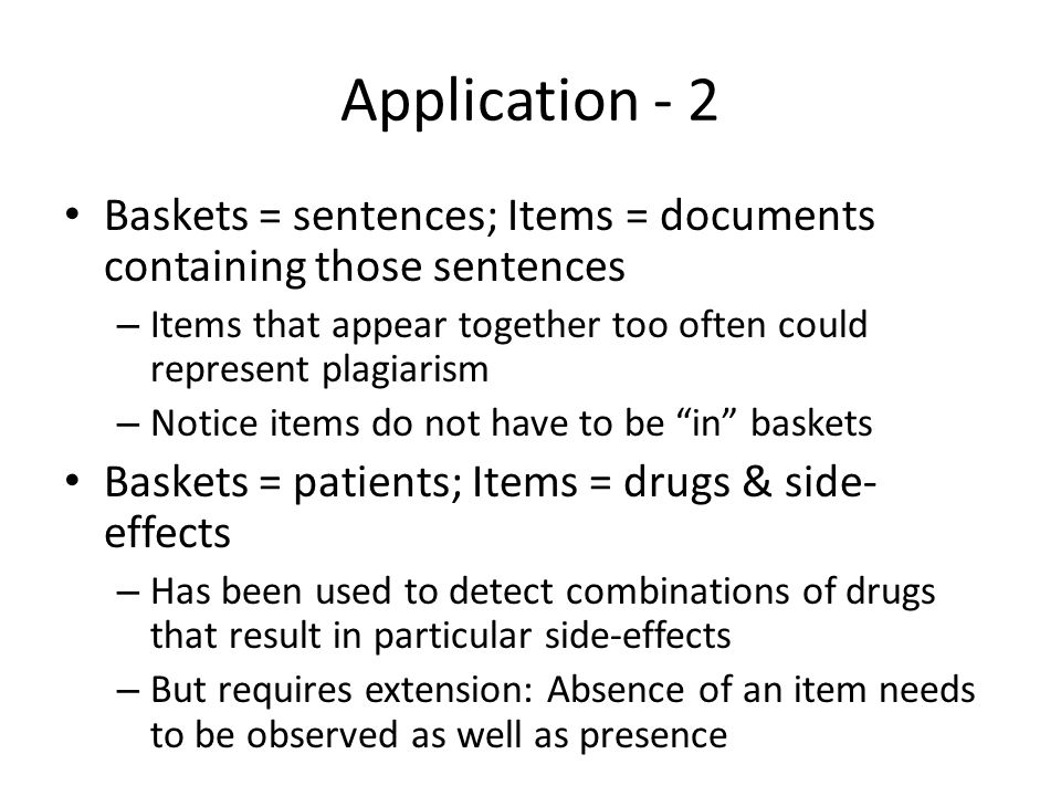 Application - 2 Baskets = sentences; Items = documents containing those sentences – Items that appear together too often could represent plagiarism –