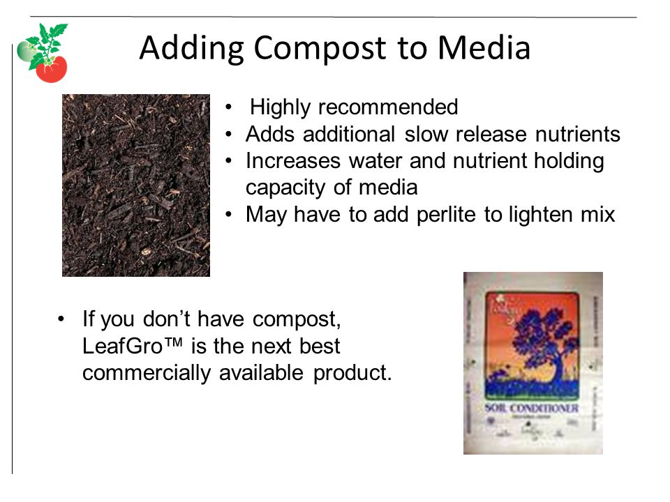 Adding Compost to Media Highly recommended Adds additional slow release nutrients Increases water and nutrient holding capacity of media May have to add perlite to lighten mix If you don't have compost, LeafGro™ is the next best commercially available product.