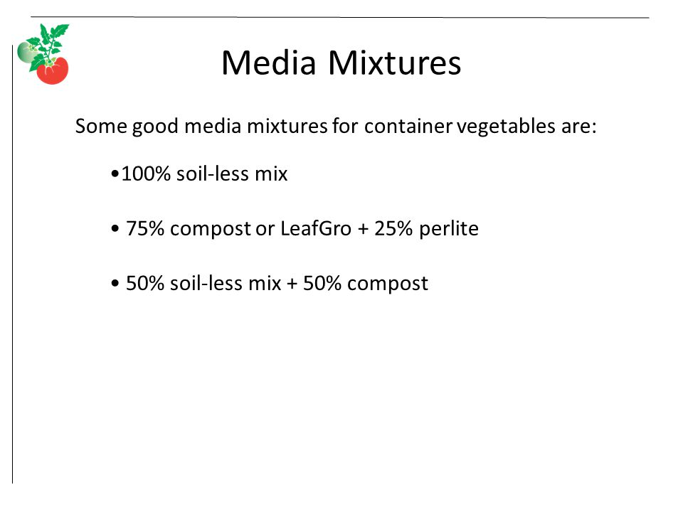 Media Mixtures Some good media mixtures for container vegetables are: 100% soil-less mix 75% compost or LeafGro + 25% perlite 50% soil-less mix + 50% compost