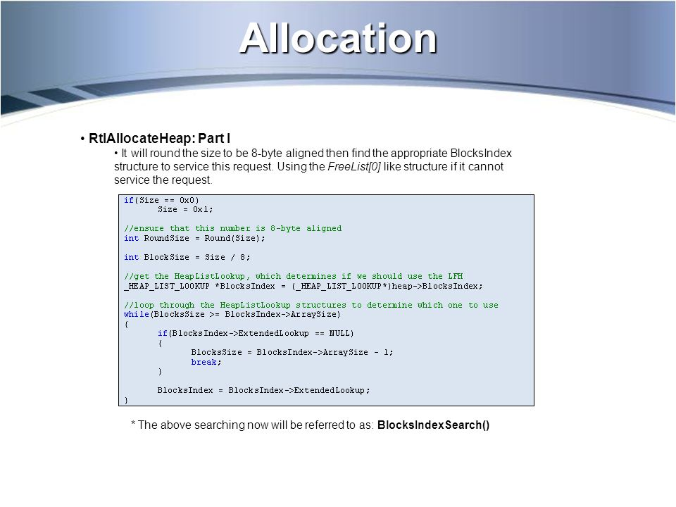 Allocation * The above searching now will be referred to as: BlocksIndexSearch() RtlAllocateHeap: Part I It will round the size to be 8-byte aligned then find the appropriate BlocksIndex structure to service this request.