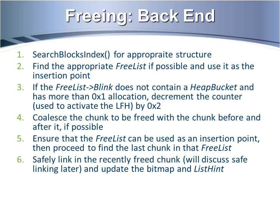 Freeing: Back End 1.SearchBlocksIndex() for appropraite structure 2.Find the appropriate FreeList if possible and use it as the insertion point 3.If the FreeList->Blink does not contain a HeapBucket and has more than 0x1 allocation, decrement the counter (used to activate the LFH) by 0x2 4.Coalesce the chunk to be freed with the chunk before and after it, if possible 5.Ensure that the FreeList can be used as an insertion point, then proceed to find the last chunk in that FreeList 6.Safely link in the recently freed chunk (will discuss safe linking later) and update the bitmap and ListHint