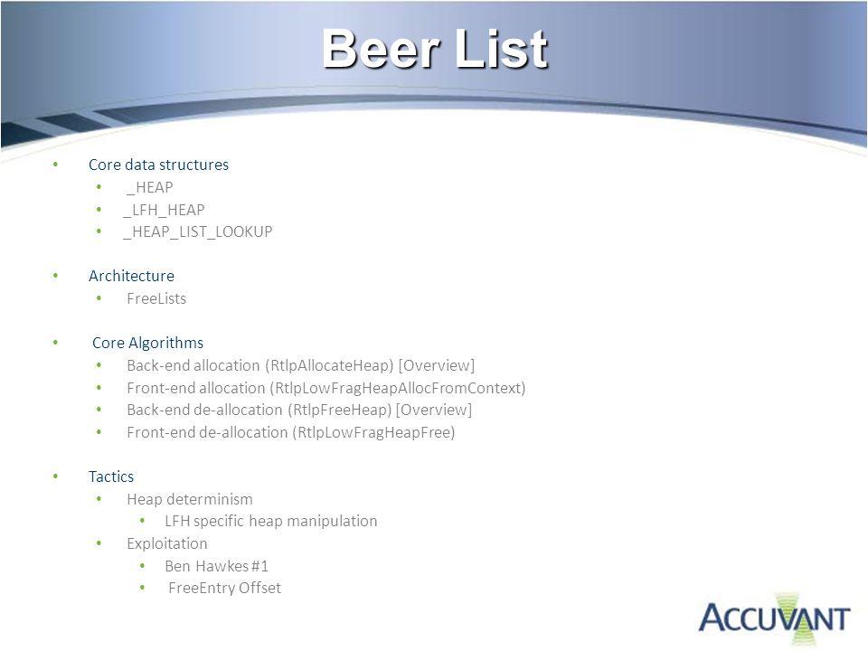 Beer List Core data structures _HEAP _LFH_HEAP _HEAP_LIST_LOOKUP Architecture FreeLists Core Algorithms Back-end allocation (RtlpAllocateHeap) [Overview] Front-end allocation (RtlpLowFragHeapAllocFromContext) Back-end de-allocation (RtlpFreeHeap) [Overview] Front-end de-allocation (RtlpLowFragHeapFree) Tactics Heap determinism LFH specific heap manipulation Exploitation Ben Hawkes #1 FreeEntry Offset