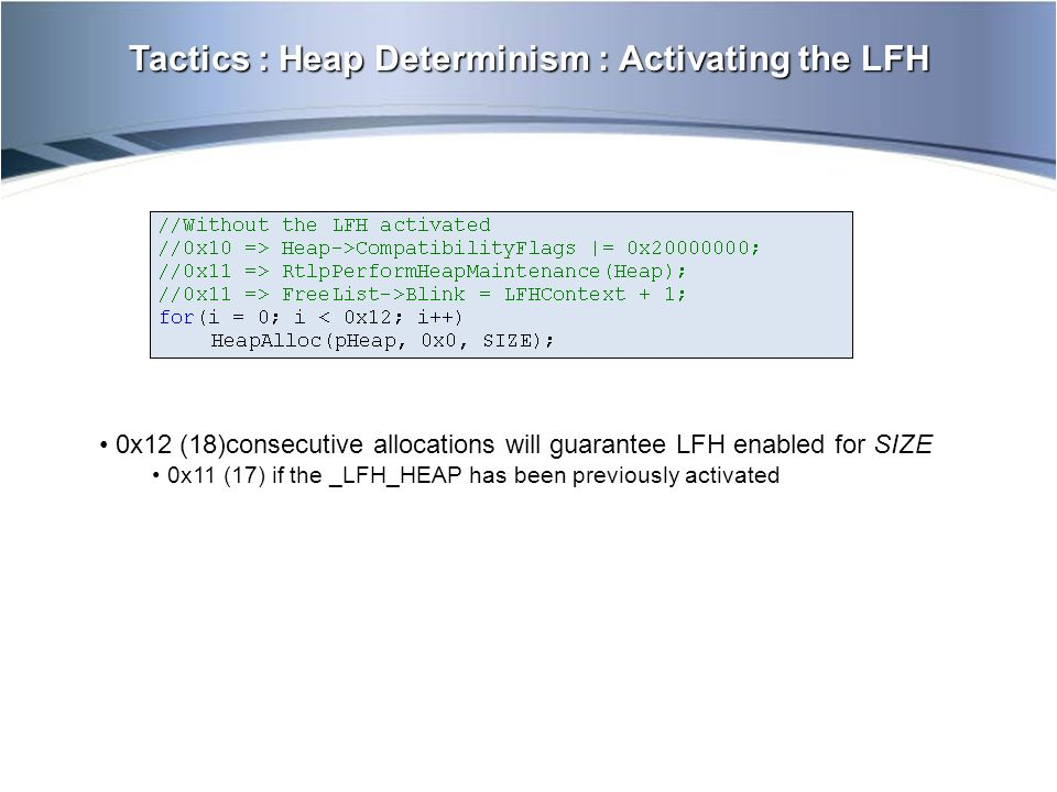 Tactics : Heap Determinism : Activating the LFH 0x12 (18)consecutive allocations will guarantee LFH enabled for SIZE 0x11 (17) if the _LFH_HEAP has be