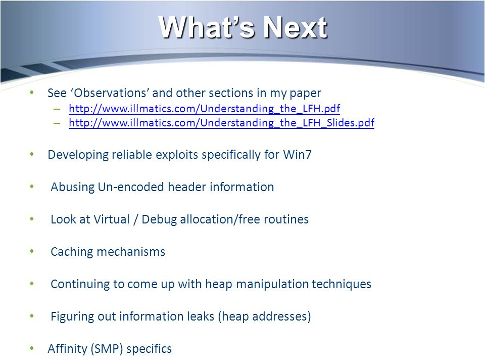 What's Next See 'Observations' and other sections in my paper – http://www.illmatics.com/Understanding_the_LFH.pdf http://www.illmatics.com/Understanding_the_LFH.pdf – http://www.illmatics.com/Understanding_the_LFH_Slides.pdf http://www.illmatics.com/Understanding_the_LFH_Slides.pdf Developing reliable exploits specifically for Win7 Abusing Un-encoded header information Look at Virtual / Debug allocation/free routines Caching mechanisms Continuing to come up with heap manipulation techniques Figuring out information leaks (heap addresses) Affinity (SMP) specifics