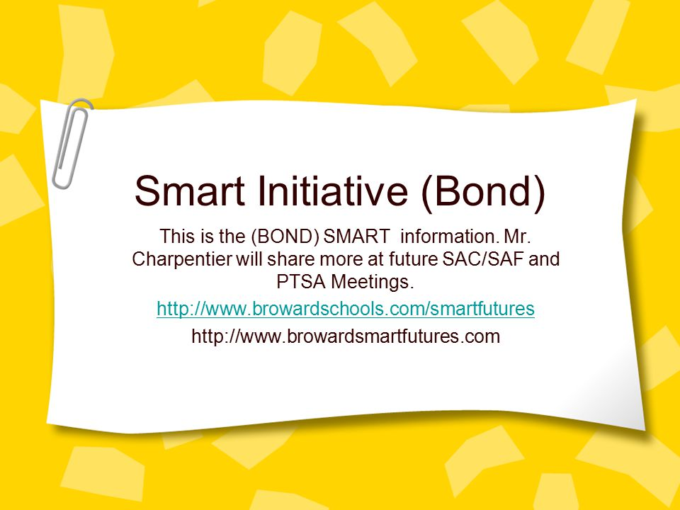 Smart Initiative (Bond) This is the (BOND) SMART information. Mr. Charpentier will share more at future SAC/SAF and PTSA Meetings. http://www.browards