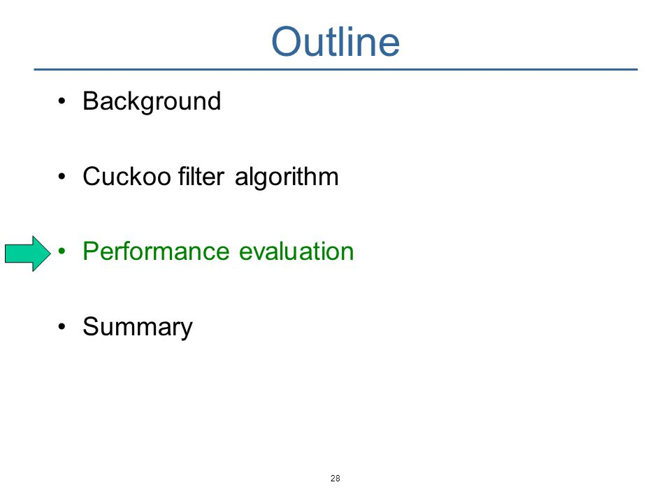 Evaluation Compare cuckoo filter with Bloom filter (cannot delete) Blocked Bloom filter [Putze2007] (cannot delete) d-left counting Bloom filter [Bonomi2006] Cuckoo filter + semisorting More in the paper C++ implementation, single threaded 29 [Putze2007] Cache-, hash- and space- efficient bloom filters.
