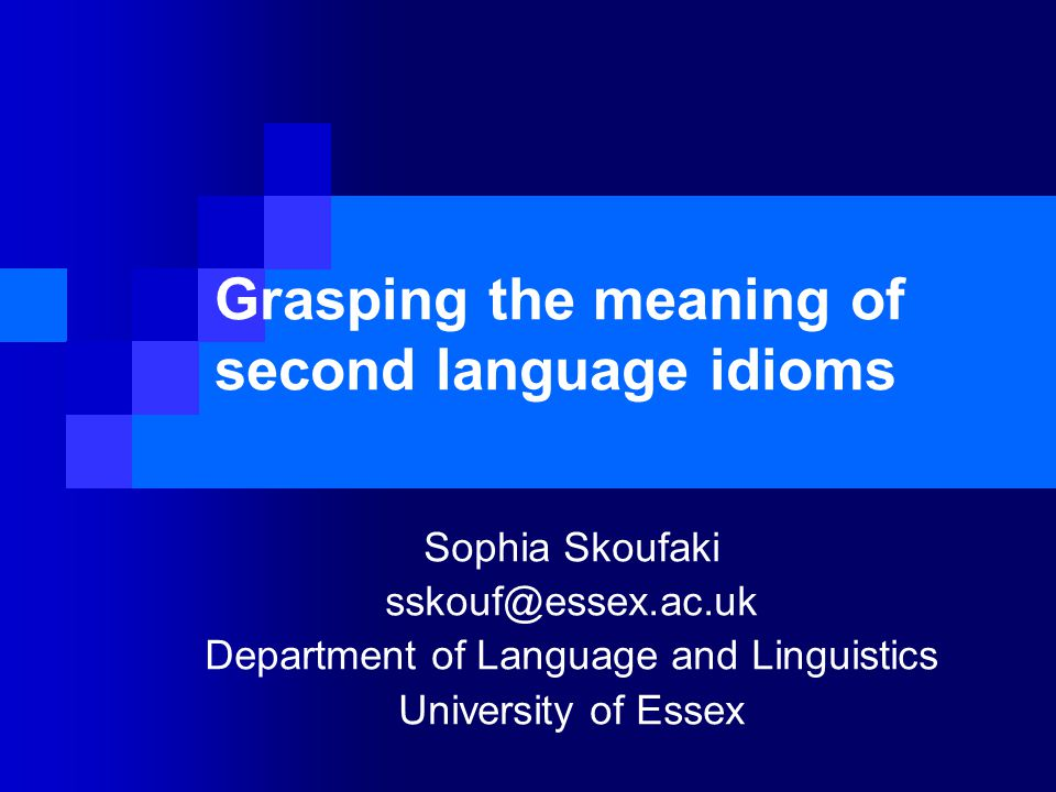 Grasping the meaning of second language idioms Sophia Skoufaki sskouf@essex.ac.uk Department of Language and Linguistics University of Essex