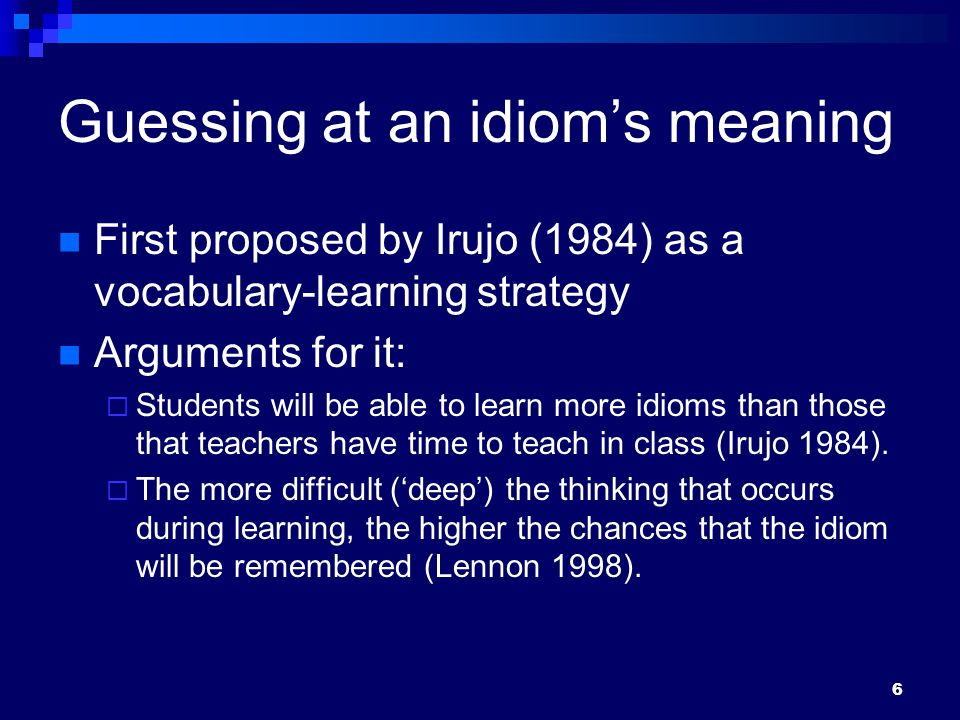 6 Guessing at an idiom's meaning First proposed by Irujo (1984) as a vocabulary-learning strategy Arguments for it:  Students will be able to learn more idioms than those that teachers have time to teach in class (Irujo 1984).