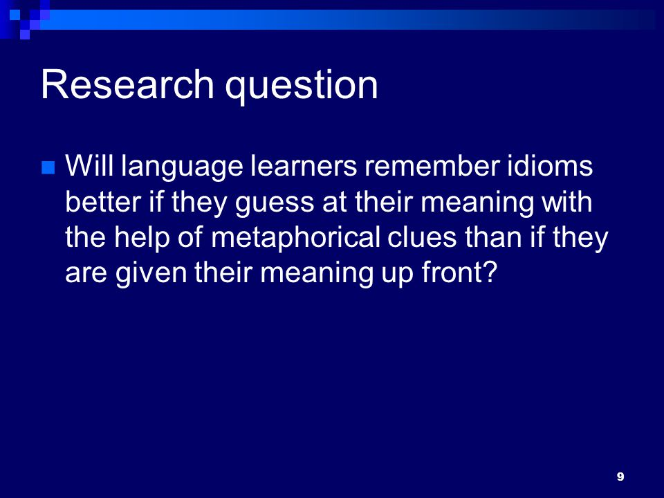 9 Research question Will language learners remember idioms better if they guess at their meaning with the help of metaphorical clues than if they are given their meaning up front