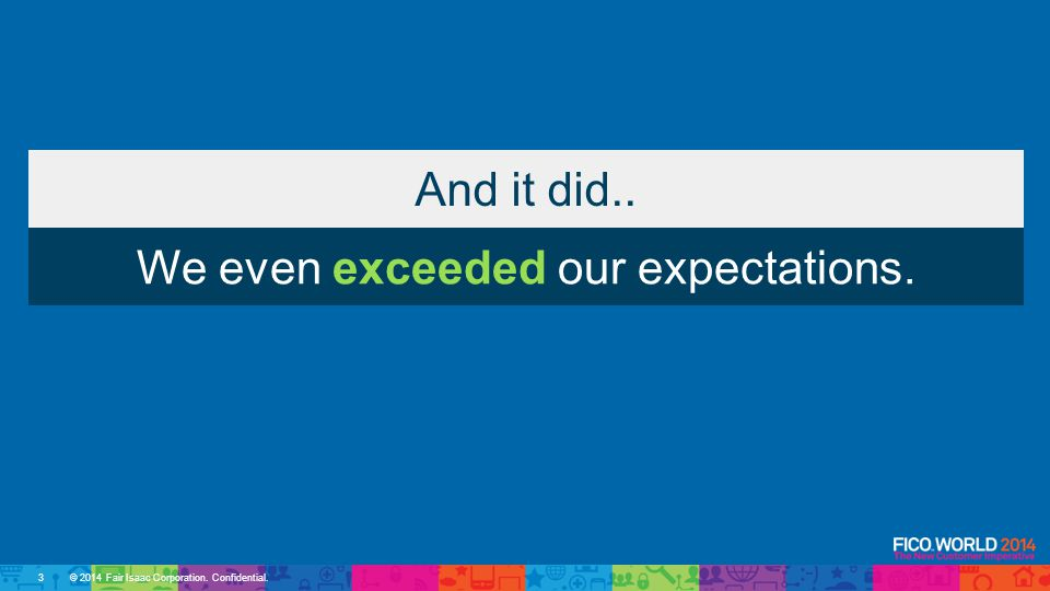 © 2014 Fair Isaac Corporation. Confidential. And it did.. We even exceeded our expectations. 3