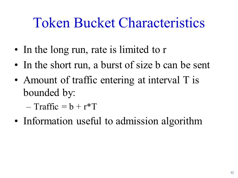 10 Token Bucket Characteristics In the long run, rate is limited to r In the short run, a burst of size b can be sent Amount of traffic entering at in