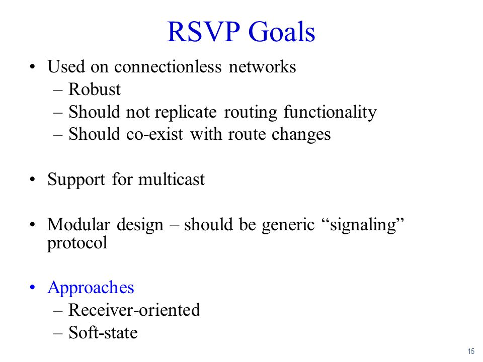 15 RSVP Goals Used on connectionless networks –Robust –Should not replicate routing functionality –Should co-exist with route changes Support for mult