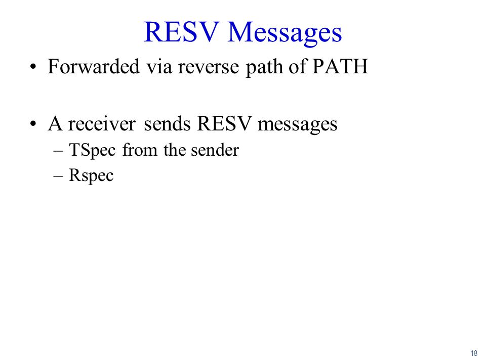 18 RESV Messages Forwarded via reverse path of PATH A receiver sends RESV messages –TSpec from the sender –Rspec