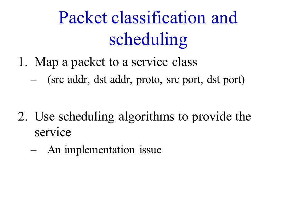 Packet classification and scheduling 1.Map a packet to a service class –(src addr, dst addr, proto, src port, dst port) 2.Use scheduling algorithms to