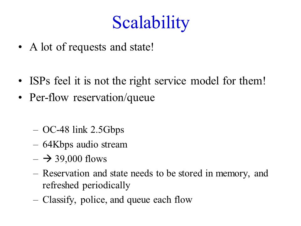 Scalability A lot of requests and state! ISPs feel it is not the right service model for them! Per-flow reservation/queue –OC-48 link 2.5Gbps –64Kbps