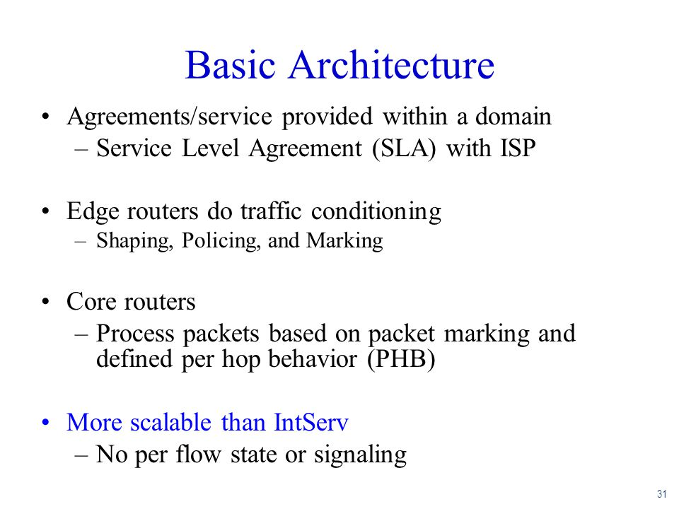 31 Basic Architecture Agreements/service provided within a domain –Service Level Agreement (SLA) with ISP Edge routers do traffic conditioning –Shapin
