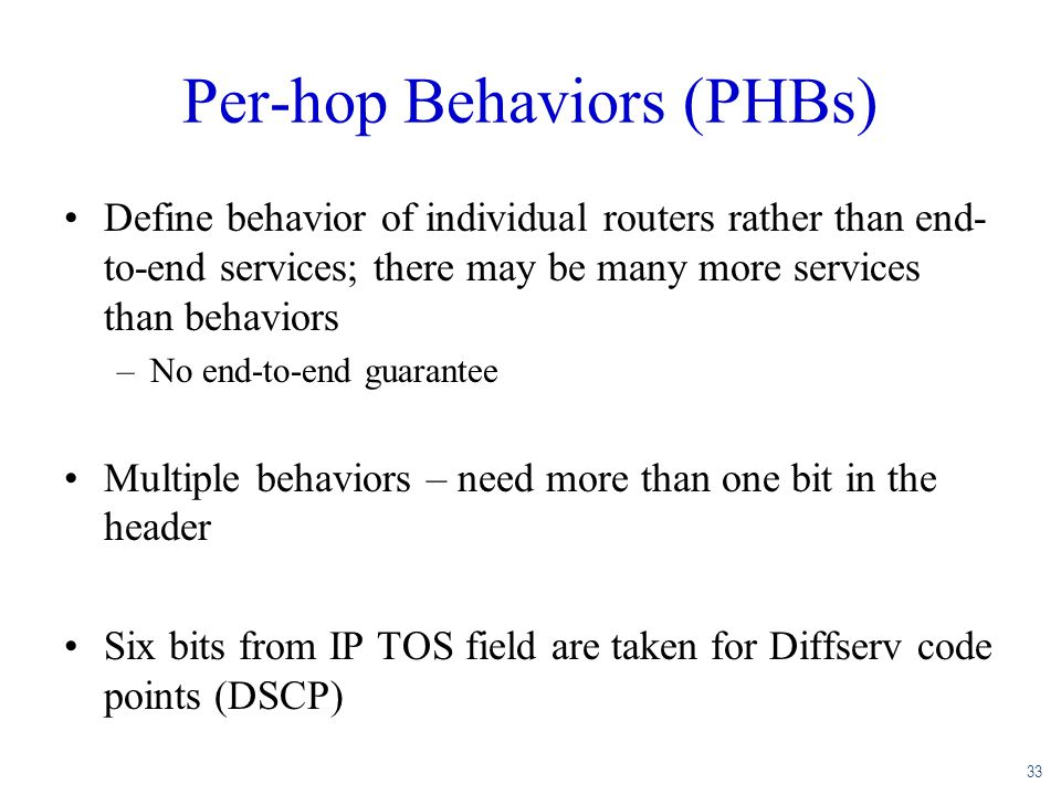 33 Per-hop Behaviors (PHBs) Define behavior of individual routers rather than end- to-end services; there may be many more services than behaviors –No