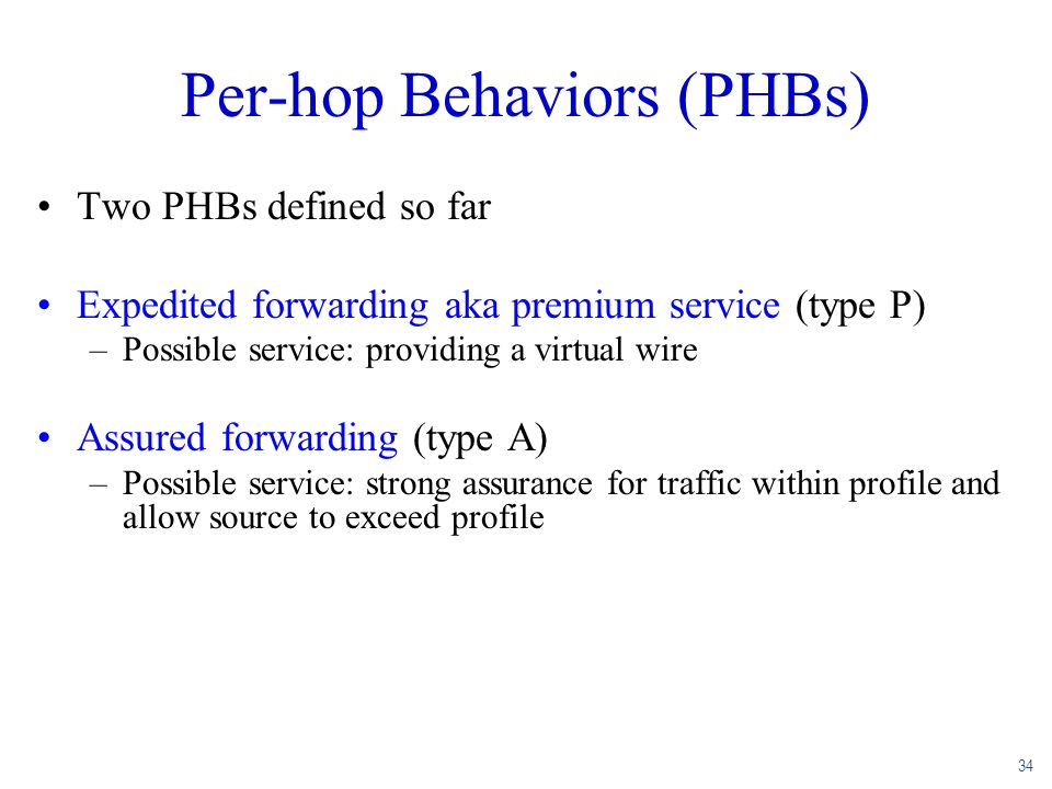 34 Per-hop Behaviors (PHBs) Two PHBs defined so far Expedited forwarding aka premium service (type P) –Possible service: providing a virtual wire Assu
