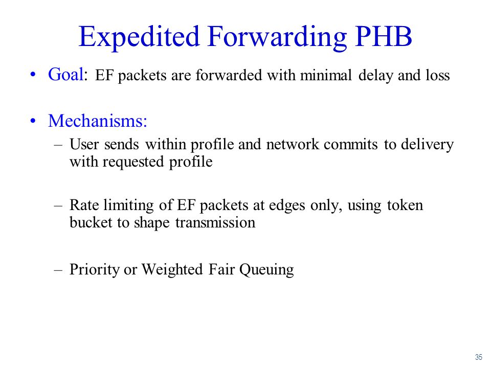 35 Expedited Forwarding PHB Goal: EF packets are forwarded with minimal delay and loss Mechanisms: –User sends within profile and network commits to d