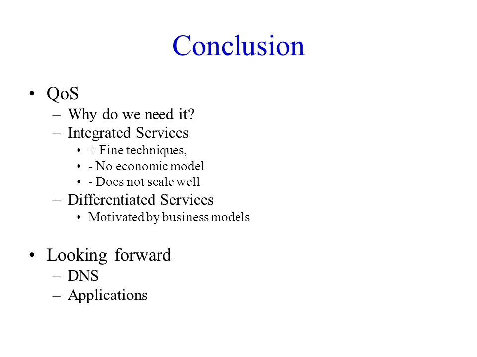 Conclusion QoS –Why do we need it? –Integrated Services + Fine techniques, - No economic model - Does not scale well –Differentiated Services Motivate