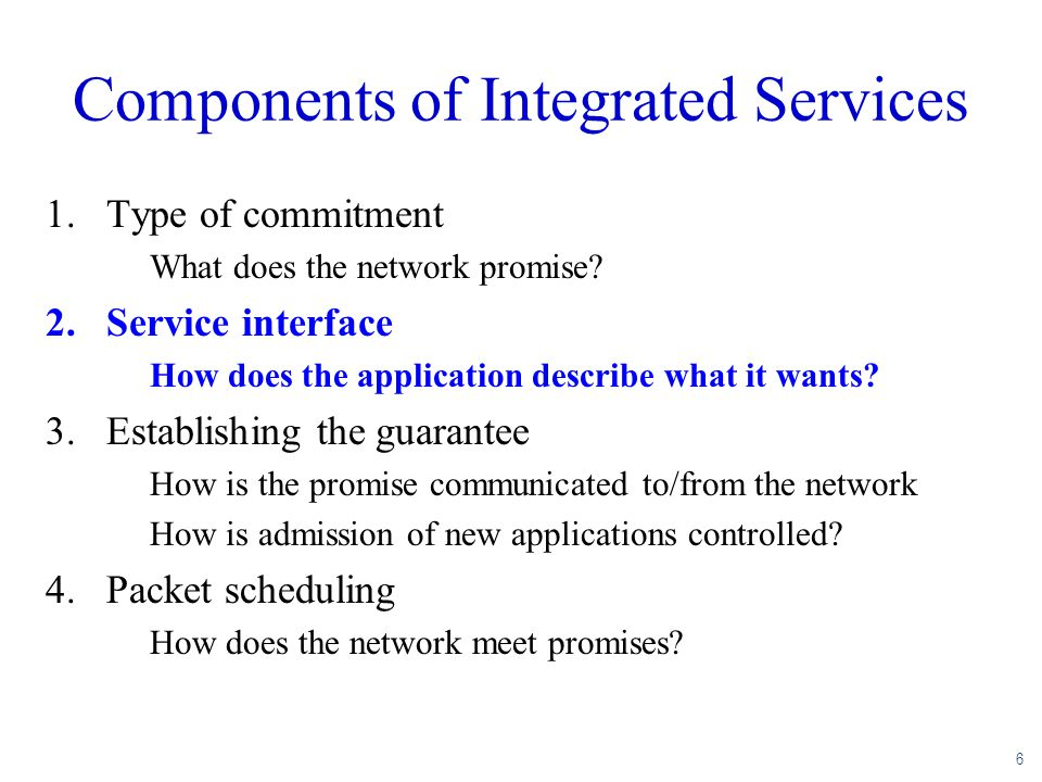 6 Components of Integrated Services 1.Type of commitment What does the network promise? 2.Service interface How does the application describe what it