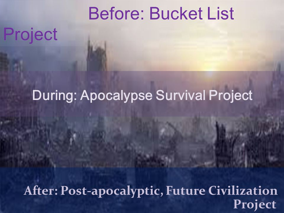 Before: Bucket List Project During: Apocalypse Survival Project After: Post-apocalyptic, Future Civilization Project