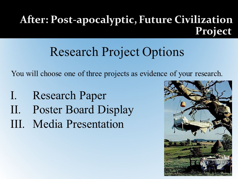 After: Post-apocalyptic, Future Civilization Project Research Project Options You will choose one of three projects as evidence of your research.