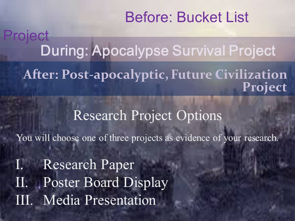 Before: Bucket List Project During: Apocalypse Survival Project After: Post-apocalyptic, Future Civilization Project Research Project Options You will choose one of three projects as evidence of your research.
