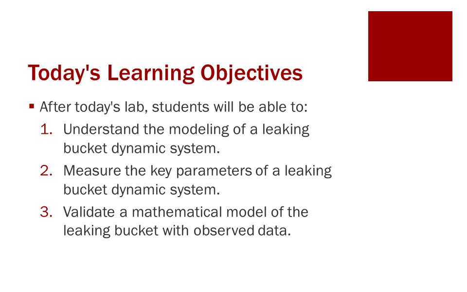 Today's Learning Objectives  After today's lab, students will be able to: 1.Understand the modeling of a leaking bucket dynamic system. 2.Measure the