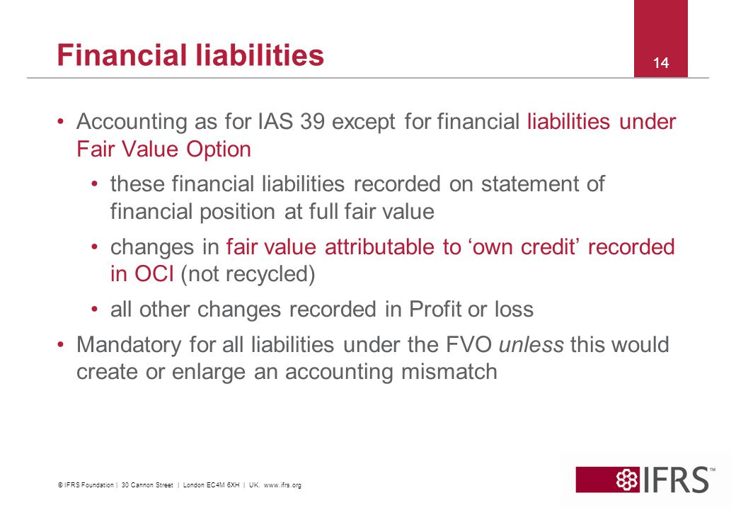 © 2012 IFRS Foundation. 30 Cannon Street | London EC4M 6XH | UK. www.ifrs.org 14 Financial liabilities Accounting as for IAS 39 except for financial l