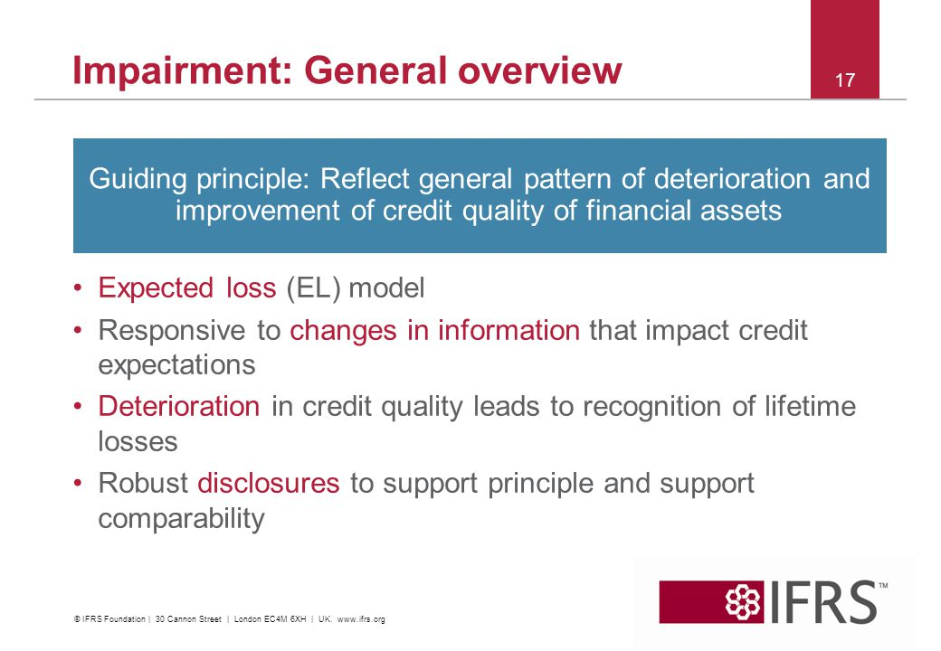 17 Impairment: General overview Expected loss (EL) model Responsive to changes in information that impact credit expectations Deterioration in credit