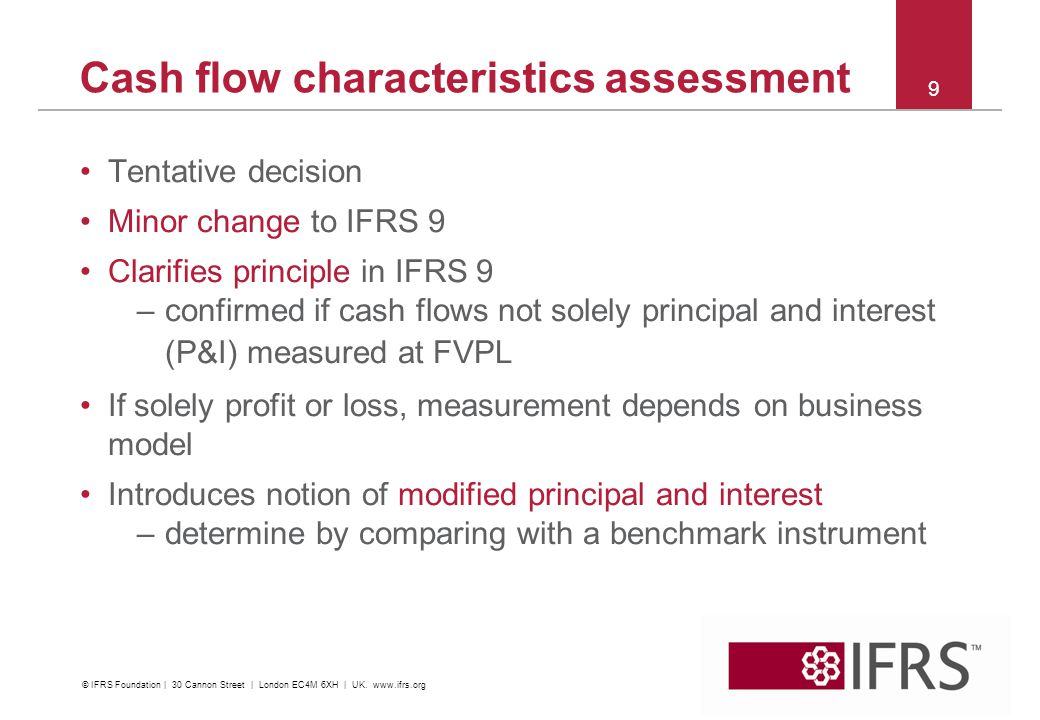 Cash flow characteristics assessment Tentative decision Minor change to IFRS 9 Clarifies principle in IFRS 9 –confirmed if cash flows not solely princ