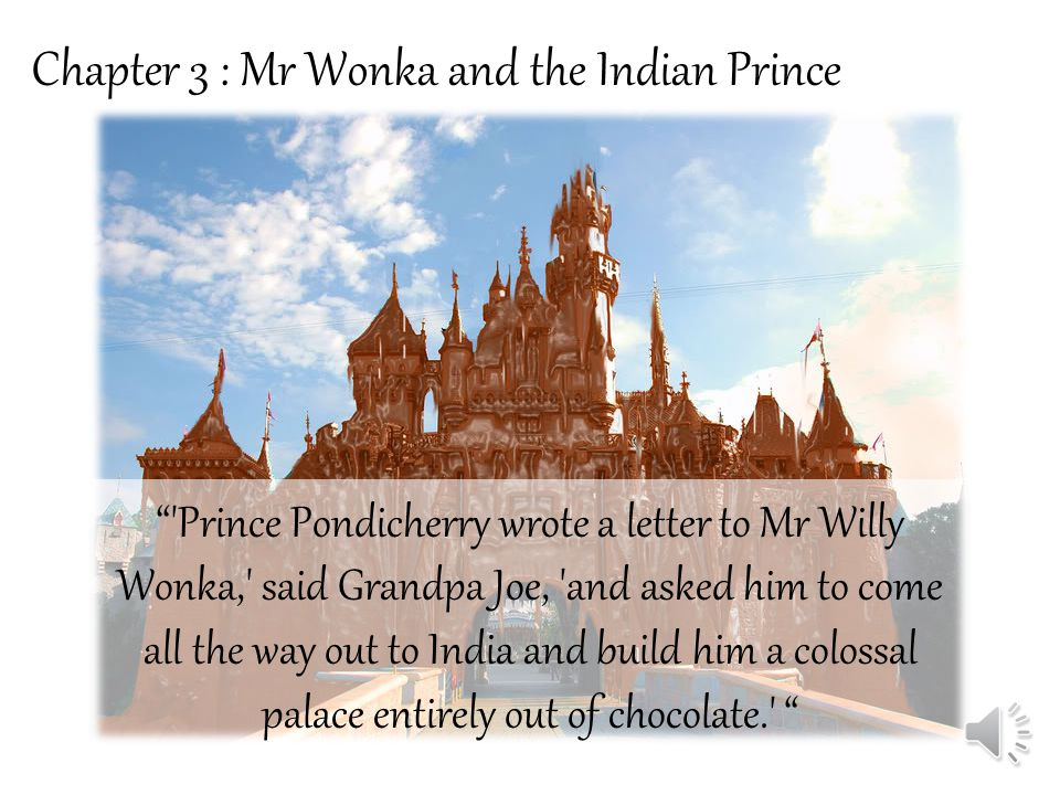 Chapter 3 : Mr Wonka and the Indian Prince Prince Pondicherry wrote a letter to Mr Willy Wonka, said Grandpa Joe, and asked him to come all the way out to India and build him a colossal palace entirely out of chocolate.