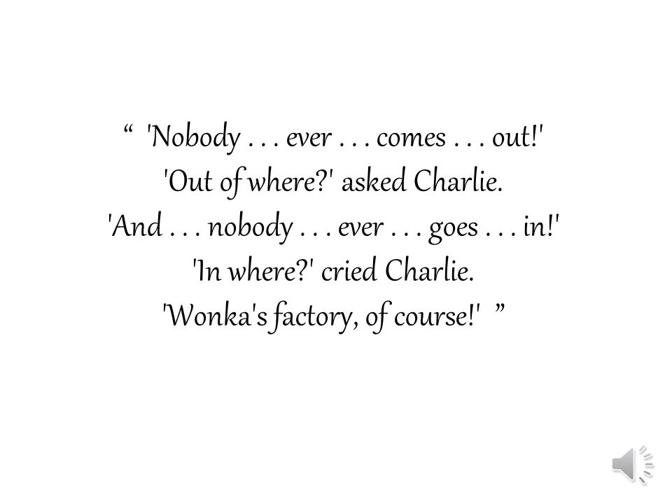 Nobody...ever... comes... out! Out of where? asked Charlie.