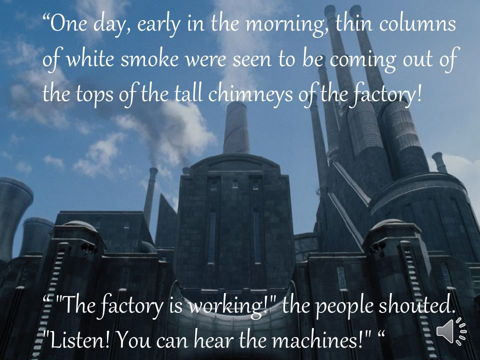 One day, early in the morning, thin columns of white smoke were seen to be coming out of the tops of the tall chimneys of the factory.