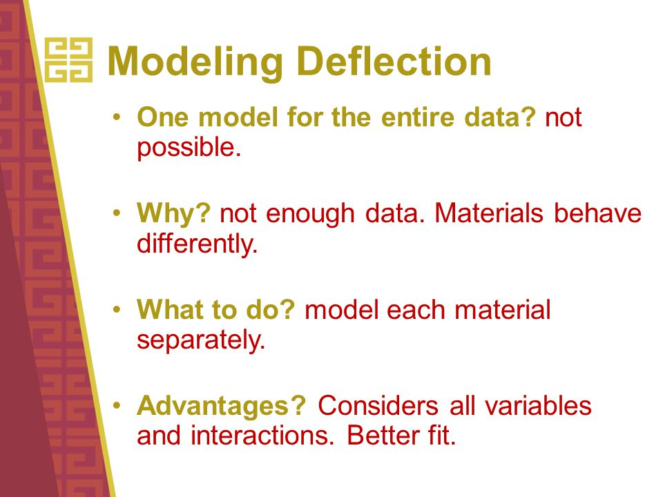 Modeling Deflection One model for the entire data? not possible. Why? not enough data. Materials behave differently. What to do? model each material s