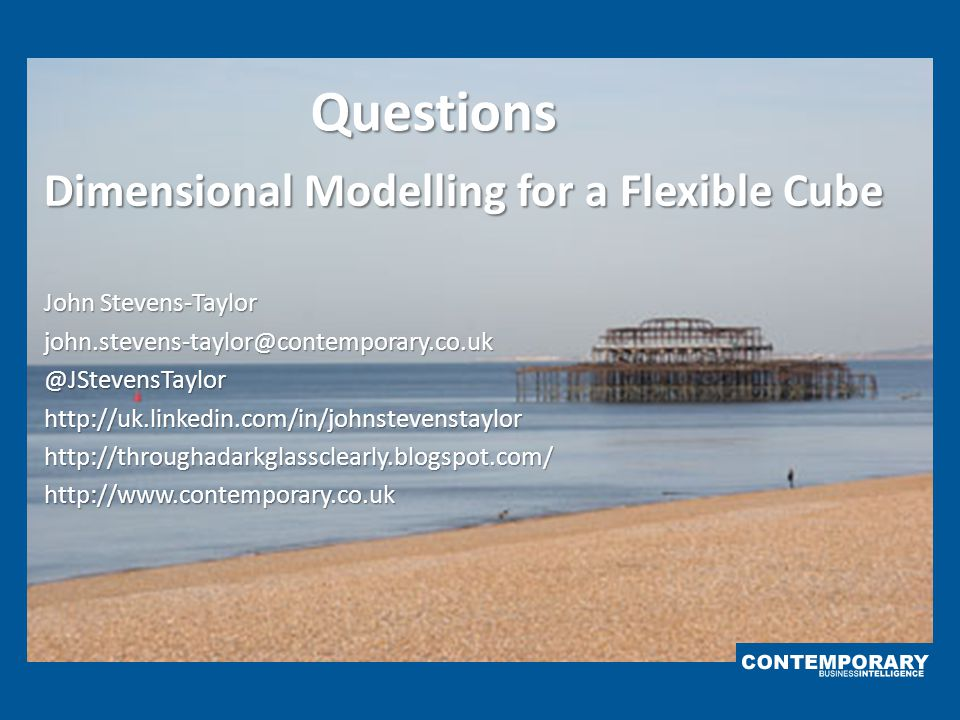 Questions Dimensional Modelling for a Flexible Cube John Stevens-Taylor john.stevens-taylor@contemporary.co.uk@JStevensTaylorhttp://uk.linkedin.com/in
