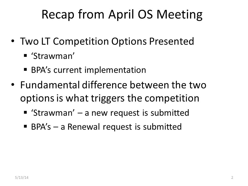 Recap from April OS Meeting Two LT Competition Options Presented  'Strawman'  BPA's current implementation Fundamental difference between the two options is what triggers the competition  'Strawman' – a new request is submitted  BPA's – a Renewal request is submitted 5/13/142