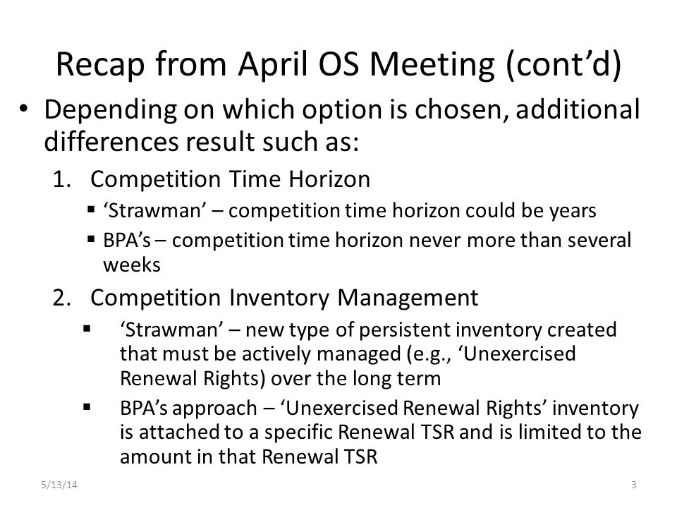 Recap from April OS Meeting (cont'd) Depending on which option is chosen, additional differences result such as: 1.Competition Time Horizon  'Strawman' – competition time horizon could be years  BPA's – competition time horizon never more than several weeks 2.Competition Inventory Management  'Strawman' – new type of persistent inventory created that must be actively managed (e.g., 'Unexercised Renewal Rights) over the long term  BPA's approach – 'Unexercised Renewal Rights' inventory is attached to a specific Renewal TSR and is limited to the amount in that Renewal TSR 5/13/143