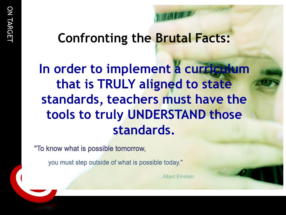 ON TARGET Confronting the Brutal Facts: In order to implement a curriculum that is TRULY aligned to state standards, teachers must have the tools to truly UNDERSTAND those standards.