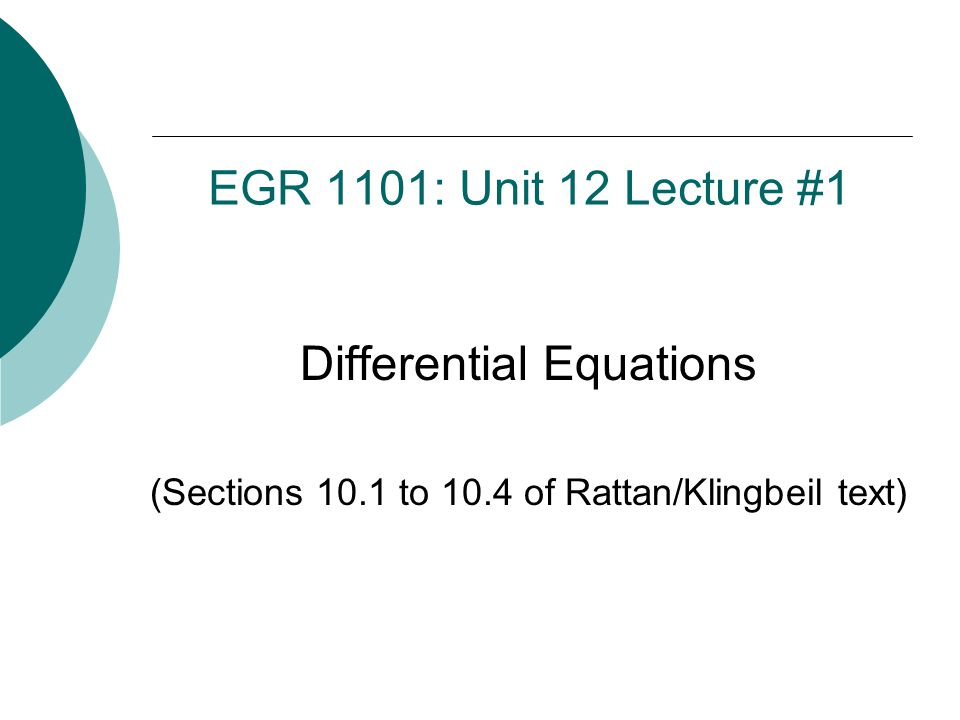 EGR 1101: Unit 12 Lecture #1 Differential Equations (Sections 10.1 to 10.4 of Rattan/Klingbeil text)