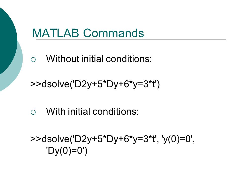MATLAB Commands  Without initial conditions: >>dsolve( D2y+5*Dy+6*y=3*t )  With initial conditions: >>dsolve( D2y+5*Dy+6*y=3*t , y(0)=0 , Dy(0)=0 )